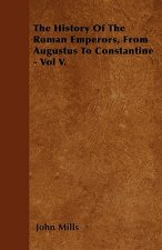 The History Of The Roman Emperors, From Augustus To Constantine - Vol V.