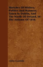 Sketches Of History, Politics And Manners, Taken In Dublin, And The North Of Ireland, In The Autumn Of 1810.