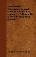 Some Details Concerning General Moreau, And His Last Moments - Followed By A Short Biographical Memoir