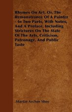 Rhymes On Art, Or, The Remonstrance Of A Painter - In Two Parts, With Notes, And A Preface, Including Strictures On The State Of The Arts, Criticism,