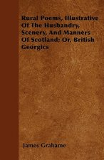 Rural Poems, Illustrative Of The Husbandry, Scenery, And Manners Of Scotland; Or, British Georgics