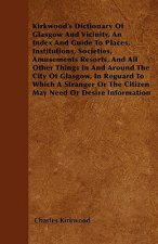 Kirkwood's Dictionary Of Glasgow And Vicinity. An Index And Guide To Places, Institutions, Societies, Amusements Resorts, And All Other Things In And