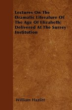 Lectures On The Dramatic Literature Of The Age Of Elizabeth; Delivered At The Surrey Institution