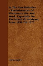 In The New Hebrides - Reminiscences Of Missionary Life And Work, Especially On The Island Of Anetyum, From 1850 Till 1877.
