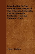 Introduction To The Literature Of Europe In The Fifteenth, Sixteenth, And Seventeenth Centuries - In Four Volumes - Vol I.