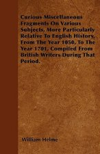 Curious Miscellaneous Fragments On Various Subjects, More Particularly Relative To English History, From The Year 1050, To The Year 1701, Compiled Fro
