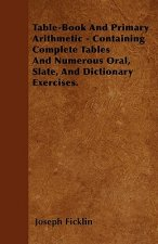 Table-Book And Primary Arithmetic - Containing Complete Tables And Numerous Oral, Slate, And Dictionary Exercises.