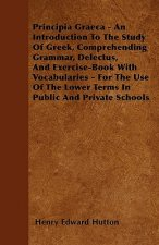 Principia Graeca - An Introduction To The Study Of Greek, Comprehending Grammar, Delectus, And Exercise-Book With Vocabularies - For The Use Of The Lo