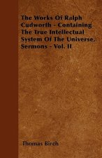 The Works Of Ralph Cudworth - Containing The True Intellectual System Of The Universe, Sermons - Vol. II