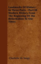 Landmarks Of History  In Three Parts - Part III Modern History From The Beginning Of The Reformation To Our Times
