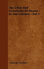 The Cities And Cemeteries Of Etruria - In Two Volumes - Vol. I