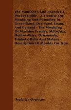 The Moulder's And Founder's Pocket Guide - A Treatise On Moulding And Pounding In Green-Sand, Dry-Sand, Loam, And Cement - The Moulding Of Machine Fra