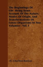The Beginnings Of Life  Being Some Account Of The Nature, Modes Of Origin, And Transformations Of Lower Organisms In Two Volumes - Vol. I