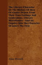 The Literary Character  Or The History Of Men Of Genius Drawn From Their Own Feelings And Confessions. Literary Miscellanies - And An Enquiry Into The
