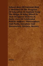 School-days Of Eminent Men  I. Sketches Of The Progress Of Education In England From The Reign Of King Alfred To That Of Queen Victoria II. Early Live