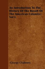 An Introduction To The History Of The Revolt Of The American Colonies - Vol I.