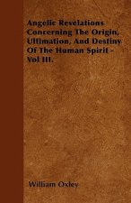 Angelic Revelations Concerning The Origin, Ultimation, And Destiny Of The Human Spirit - Vol III.