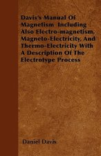 Davis's Manual Of Magnetism  Including Also Electro-magnetism, Magneto-Electricity, And Thermo-Electricity With A Description Of The Electrotype Proce