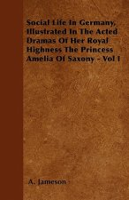 Social Life In Germany, Illustrated In The Acted Dramas Of Her Royal Highness The Princess Amelia Of Saxony - Vol I
