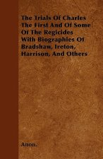 The Trials Of Charles The First And Of Some Of The Regicides With Biographies Of Bradshaw, Ireton, Harrison, And Others