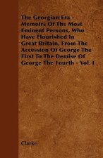 The Georgian Era - Memoirs Of The Most Eminent Persons, Who Have Flourished In Great Britain, From The Accession Of George The First To The Demise Of
