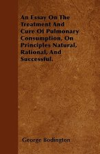 An Essay On The Treatment And Cure Of Pulmonary Consumption, On Principles Natural, Rational, And Successful.