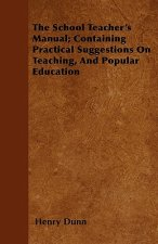 The School Teacher's Manual; Containing Practical Suggestions On Teaching, And Popular Education