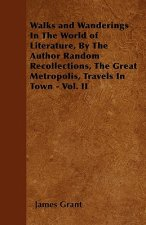 Walks and Wanderings In The World of Literature, By The Author Random Recollections, The Great Metropolis, Travels In Town - Vol. II