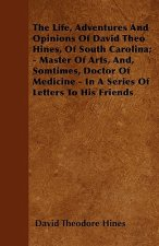 The Life, Adventures And Opinions Of David Theo Hines, Of South Carolina; - Master Of Arts, And, Somtimes, Doctor Of Medicine - In A Series Of Letters