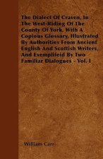 The Dialect Of Craven, In The West-Riding Of The County Of York, With A Copious Glossary, Illustrated By Authorities From Ancient English And Scottish