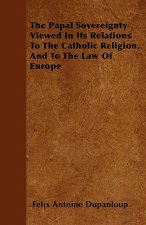 The Papal Sovereignty Viewed in Its Relations to the Catholic Religion, and to the Law of Europe