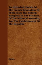 An Historical Sketch Of The French Revolution Of 1848; From The Reform Banquets To The Election Of The National Assembly, And The Establishment Of The