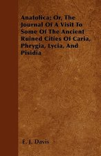 Anatolica; Or, The Journal Of A Visit To Some Of The Ancient Ruined Cities Of Caria, Phrygia, Lycia, And Pisidia
