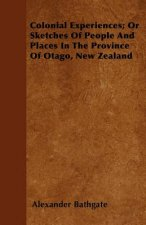 Colonial Experiences; Or Sketches Of People And Places In The Province Of Otago, New Zealand