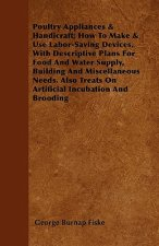 Poultry Appliances & Handicraft; How To Make & Use Labor-Saving Devices, With Descriptive Plans For Food And Water Supply, Building And Miscellaneous