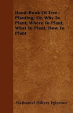Hand-Book Of Tree-Planting; Or, Why To Plant, Where To Plant, What To Plant, How To Plant
