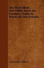 The Man's Boot, And Other Tales; Or, Fabulous Truths In Words Of One Syllable