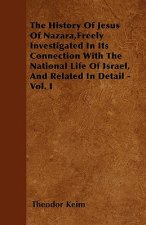 The History Of Jesus Of Nazara,Freely Investigated In Its Connection With The National Life Of Israel, And Related In Detail - Vol. I