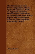 Short Exercises In Latin Prose Composition, On The Syntax Of Sentences, With An Appendix, Including Miscellaneous Latin Idioms And Expressions, Examin