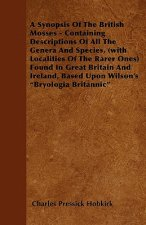 A Synopsis Of The British Mosses - Containing Descriptions Of All The Genera And Species, (with Localities Of The Rarer Ones) Found In Great Britain A