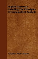 English Grammar - Including The Principles Of Grammatical Analysis
