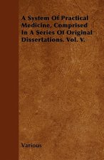 A System of Practical Medicine, Comprised in a Series of Original Dissertations. Vol. V.