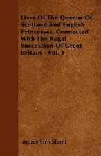 Lives Of The Queens Of Scotland And English Princesses, Connected With The Regal Succession Of Great Britain - Vol. 1
