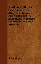 South Australia; An Exposure Of The Absurd, Unfounded And Contradictory Statements In James's Six Months In South Australia
