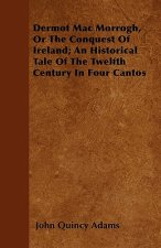 Dermot Mac Morrogh, Or The Conquest Of Ireland; An Historical Tale Of The Twelfth Century In Four Cantos