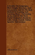 A Treatise On Languages, Their Origin, Structure, And Connection; And On The Best Method Of Learning And Teaching Them - Containing An Account Of The