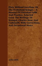 Piety Without Ascetism, Or The Protestant Kempis - A Manual Of Christian Faith And Practice, Selected From The Writings Of Scougal, Charles How, And C