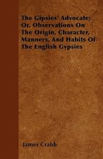 The Gipsies' Advocate; Or, Observations On The Origin, Character, Manners, And Habits Of The English Gypsies