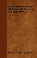 The Manual Of Peace; Exhibiting The Evils And Remedies Of War