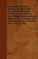A Narrative Of Four Voyages, To The South Sea, North And South Pacific Ocean, Chinese Sea, Ethiopic And Southern Atlantic Ocean, Indian And Antarctic